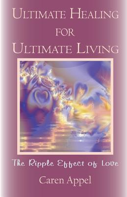 Ultimate Healing for Ultimate Living: The Ripple Effect of Love Caren Beth Appel