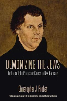 Demonizing the Jews: Luther and the Protestant Church in Nazi Germany Christopher J Probst