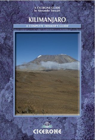 Kilimanjaro: A Complete Trekkers Guide: Preparations, practicalities and trekking routes to the ?Roof of Africa  by  Alex Stewart