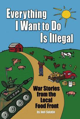 Everything I Want to Do Is Illegal: War Stories from the Local Food Front Joel Salatin
