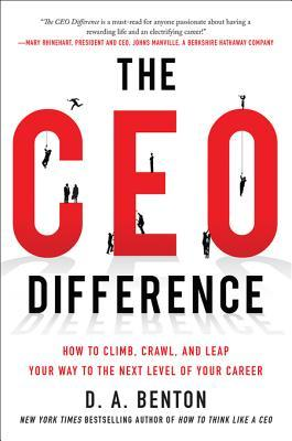 The CEO Difference: How to Climb, Crawl, and Leap Your Way to the Next Level of Your Career: How to Climb, Crawl, and Leap Your Way to the Next Level of Your Career  by  D.A. Benton