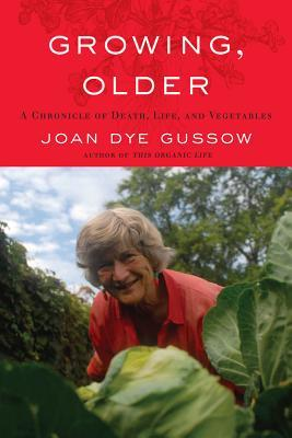 Growing, Older: A Chronicle of Death, Life, and Vegetables Joan Dye Gussow