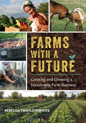 Farms with a Future: Creating and Growing a Sustainable Farm Business Rebecca Thistlethwaite