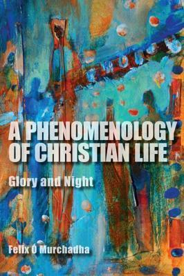 A Phenomenology of Christian Life a Phenomenology of Christian Life: Glory and Night Glory and Night Felix Ó Murchadha