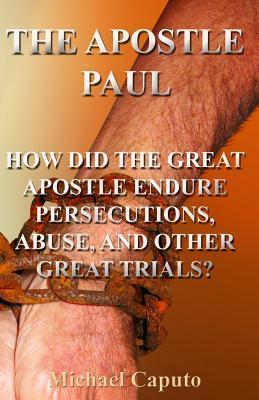 The Apostle Paul: How Did the Great Apostle Endure Persecutions, Abuse and Other Great Trials? Michael Caputo