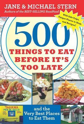 500 Things to Eat Before Its Too Late: And the Very Best Places to Eat Them Jane Stern