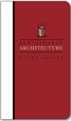 Sustainable Architecture White Papers: Essays on Design and Building for a Sustainable Future  by  Earth Pledge