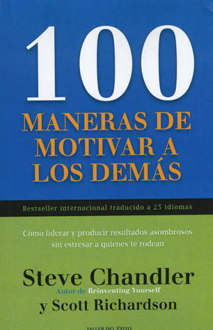100 MANERAS DE MOTIVAR A LOS DEMAS, Cómo liderar y producir resultados asombrosos sin estresar a quienes te rodean  by  Steve Chandler