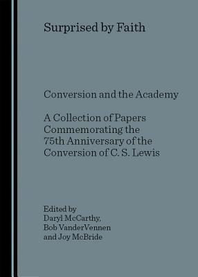 Surprised  by  Faith: Conversion and the Academy a Collection of Papers Commemorating the 75th Anniversary of the Conversion of C. S. Lewis by Daryl McCarthy