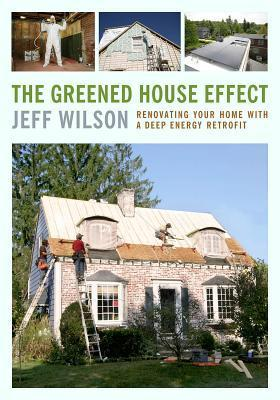 The Greened House Effect: Renovating Your Home with a Deep Energy Retrofit  by  Jeff Wilson