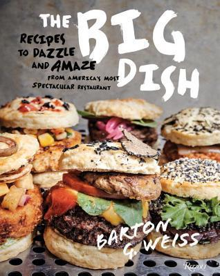 The Big Dish: Recipes to Dazzle and Amaze from Americas Most Spectacular Restaurant Barton G. Weiss
