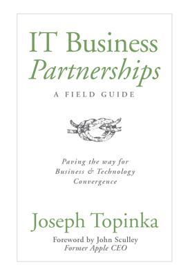IT Business Partnerships: A Field Guide: Paving the Way for Business & Technology Convergence  by  Joseph Topinka