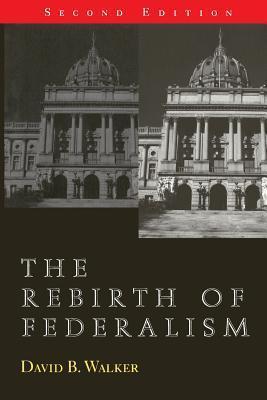 The Rebirth of Federalism: Slouching Toward Washington, 2nd Edition  by  David Bradstreet Walker