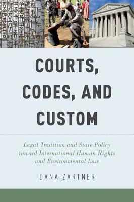 Courts, Codes, and Custom: Legal Tradition and State Policy Toward International Human Rights and Environmental Law  by  Dana Zartner