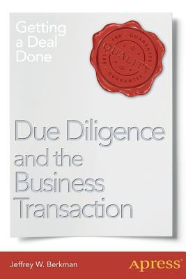 Due Diligence and the Business Transaction: Getting a Deal Done Jeffrey W Berkman