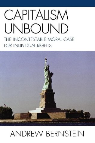 Capitalism Unbound: The Incontestable Moral Case for Individual Rights Andrew Bernstein
