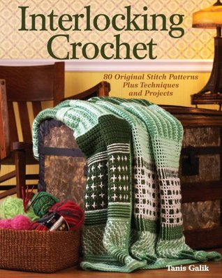Interlocking Crochet: 80 Original Stitch Patterns Plus Techniques and Projects Tanis Galik