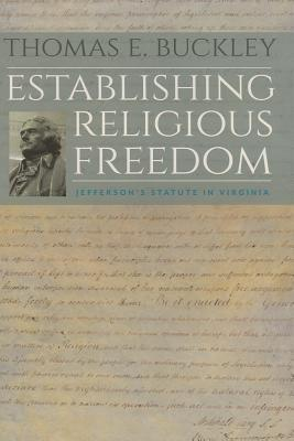 Establishing Religious Freedom: Jeffersons Statute in Virginia  by  Thomas E. Buckley