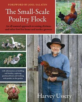 The Small-Scale Poultry Flock: An All-Natural Approach to Raising Chickens and Other Fowl for Home and Market Growers  by  Harvey Ussery