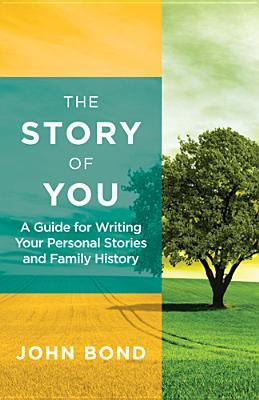 The Story of You: A Guide for Writing Your Personal Stories and Family History  by  John Bond