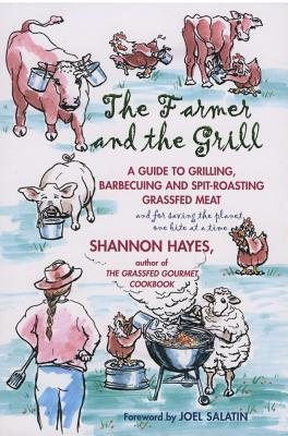 The Farmer and the Grill: A Guide to Grilling, Barbecuing and Spit-Roasting Grassfed Meat... and for Saving the Planet, One Bite at a Time.  by  Shannon Hayes