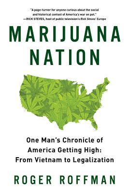 Marijuana Nation: One Mans Chronicle of America Getting High: From Vietnam to Legalization  by  Roger A. Roffman