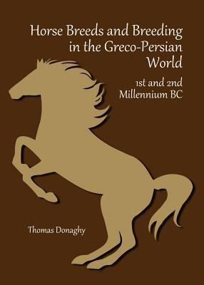 Horse Breeds and Breeding in the Greco-Persian World: 1st and 2nd Millennium BC  by  Thomas Donaghy