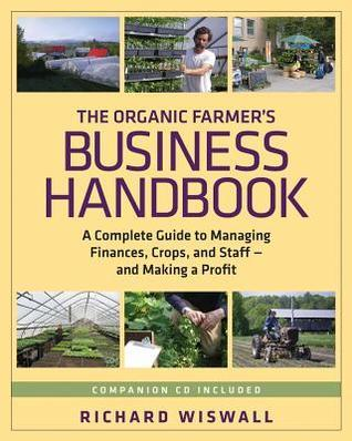 The Organic Farmers Business Handbook: A Complete Guide to Managing Finances, Crops, and Staff - And Making a Profit  by  Richard Wiswall