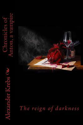 Chronicles of Anton, a Vampire: The Reign of Darkness  by  Alexander Krebs