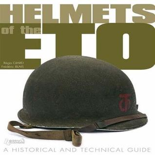 Helmets of ETO: A Historical and Technical Guide  by  Regis Giard