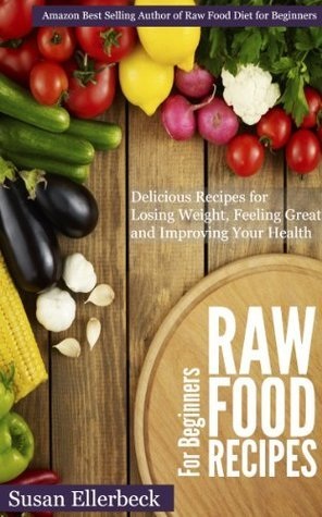 Raw Food Recipes for Beginners - Delicious Recipes for Losing Weight, Feeling Great and Improving Your Health Susan Ellerbeck