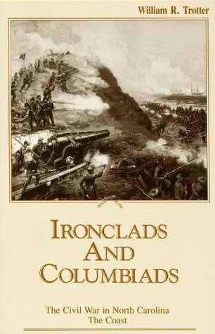 Ironclads and Columbiads: The Civil War in North Carolina, The Coast  by  William R. Trotter