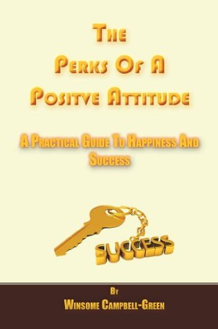 The Perks Of A Positive Attitude: A Practical Guide To Happiness and Success Winsome Campbell-Green