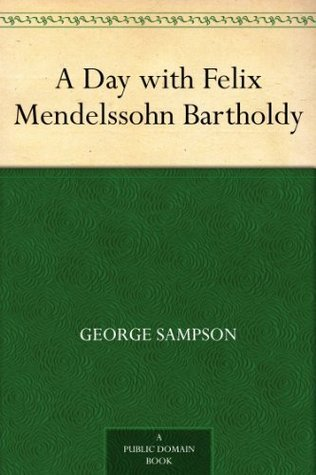 A Day with Felix Mendelssohn Bartholdy  by  George Sampson