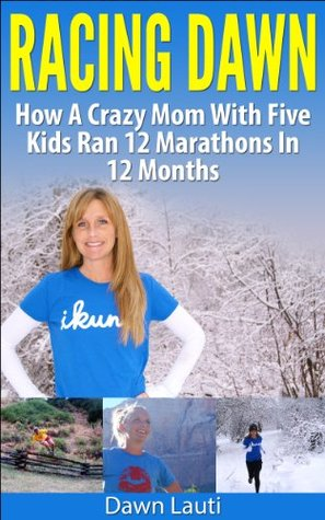 Racing Dawn: How A Crazy Mom With 5 Kids Ran 12 Marathons In 12 Months Dawn Lauti