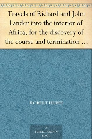 Travels of Richard and John Lander into the interior of Africa, for the discovery of the course and termination of the Niger From unpublished documents ... the hitherto unexplored countries of Africa  by  Robert Huish