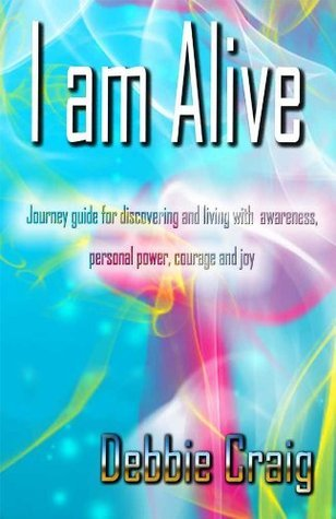 I Am Alive - Journey guide for discovering and living with awareness, personal power and joy Debbie Craig