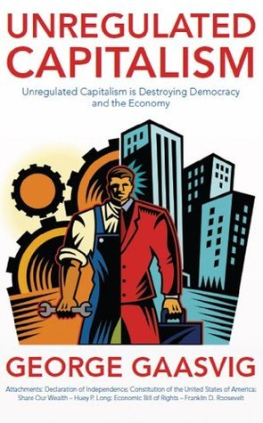 Unregulated Capitalism: Unregulated Capitalism is Destroying Democracy and the Economy George Gaasvig