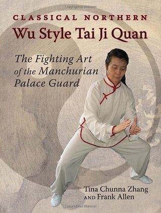 Classical Northern Wu Style Tai Ji Quan: The Fighting Art of the Manchurian Palace Guard  by  Tina Chunna Zhang