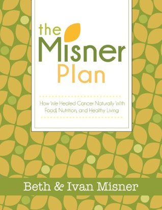 The Misner Plan: How We Healed Cancer Naturally With Food, Nutrition and Healthy Living Beth Misner