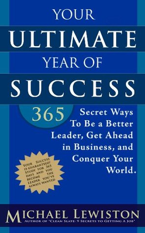 Your Ultimate Year of Success: 365 Secret Ways To Be A Better Leader, Get Ahead in Business, and Conquer Your World  by  Michael Lewiston