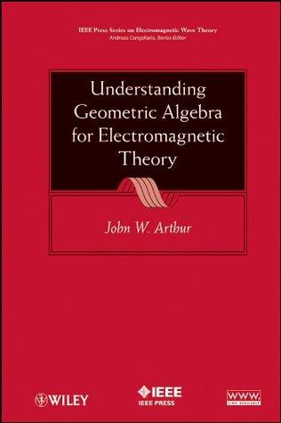Understanding Geometric Algebra for Electromagnetic Theory (IEEE Press Series on Electromagnetic Wave Theory) John W. Arthur
