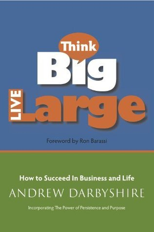 Think Big, Live Large: How to Succeed in Business and Life: Incorporating The Power of Persistence and Purpose  by  Andrew Darbyshire