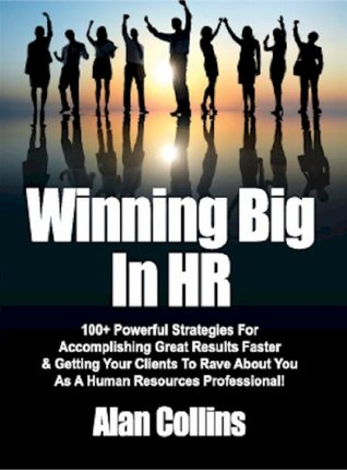 Winning Big In HR: 100+ Powerful Strategies For Accomplishing Great Results Faster & Getting Your Clients To Rave About You As A Human Resources Professional!  by  Alan Collins