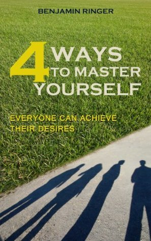 4 Ways to Master Yourself: Everyone Can Achieve Their Desires Benjamin Ringer