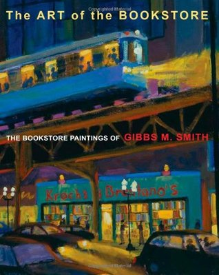 Art of the Bookstore, The: The Bookstore Paintings of Gibbs M Smith  by  Gibbs M. Smith