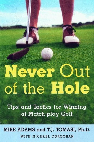 Never Out of the Hole: Tips and Tactics for Winning at Match-Play Golf  by  T.J. Tomasi
