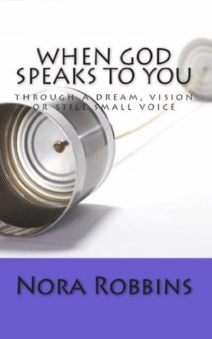 When God Speaks To You: through a dream, vision or still small voice Nora Robbins