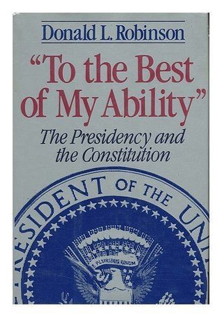 To the Best of My Ability: Presidency and the Constitution Donald L. Robinson