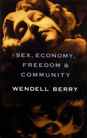 Sex, Economy, Freedom, and Community: Eight Essays Wendell Berry